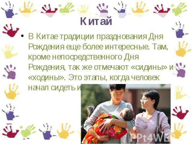 Китай В Китае традиции празднования Дня Рождения еще более интересные. Там, кроме непосредственного Дня Рождения, так же отмечают «сидины» и «ходины». Это этапы, когда человек начал сидеть и ходить соответственно.