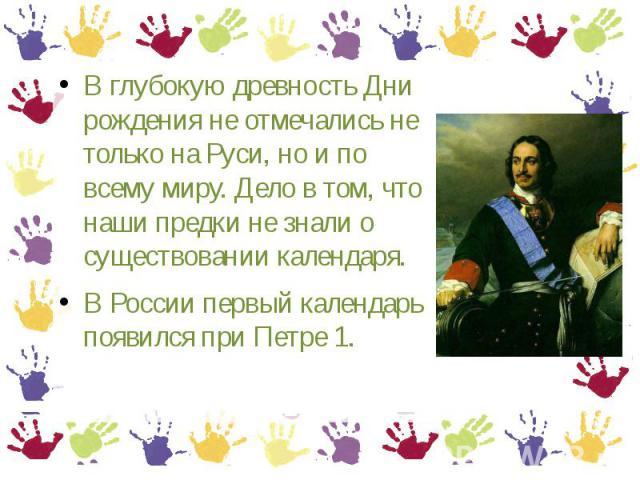 В глубокую древность Дни рождения не отмечались не только на Руси, но и по всему миру. Дело в том, что наши предки не знали о существовании календаря. В России первый календарь появился при Петре 1.