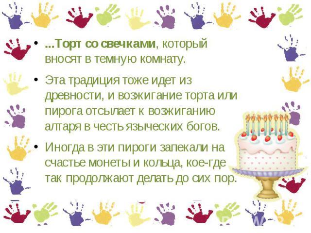 ...Торт со свечками, который вносят в темную комнату. Эта традиция тоже идет из древности, и возжигание торта или пирога отсылает к возжиганию алтаря в честь языческих богов. Иногда в эти пироги запекали на счастье монеты и кольца, кое-где так продо…