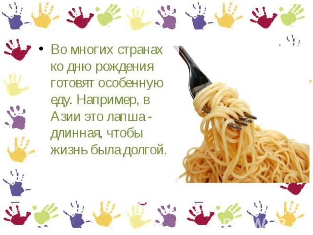 Во многих странах ко дню рождения готовят особенную еду. Например, в Азии это лапша - длинная, чтобы жизнь была долгой.
