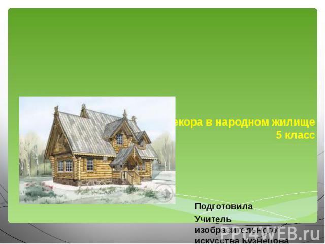 Единство конструкций и декора в народном жилище5 класс ПодготовилаУчитель изобразительного искусства Кузнецова Е.С.