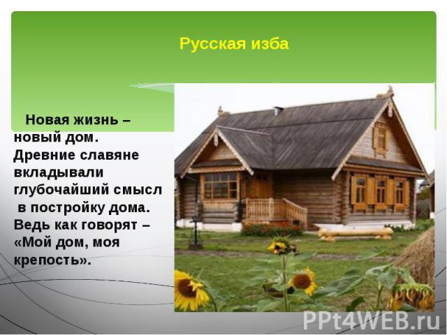 Русская изба Новая жизнь – новый дом. Древние славяне вкладывали глубочайший смысл в постройку дома. Ведь как говорят – «Мой дом, моя крепость».