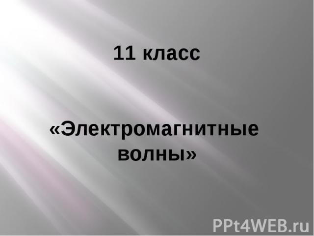 11 класс«Электромагнитные волны»