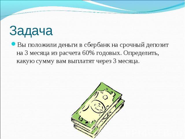 Задача Вы положили деньги в сбербанк на срочный депозит на 3 месяца из расчета 60% годовых. Определить, какую сумму вам выплатят через 3 месяца.