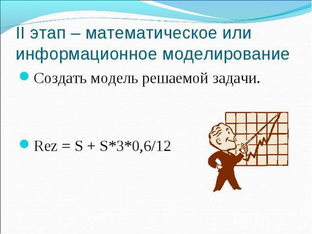 II этап – математическое или информационное моделирование Создать модель решаемой задачи.Rez = S + S*3*0,6/12