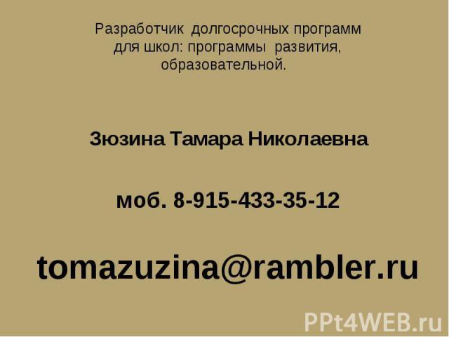 Разработчик долгосрочных программ для школ: программы развития, образовательной. Зюзина Тамара Николаевнамоб. 8-915-433-35-12tomazuzina@rambler.ru