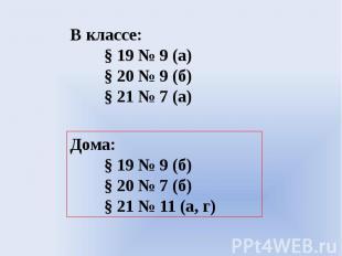 В классе:§ 19 № 9 (а)§ 20 № 9 (б)§ 21 № 7 (а)Дома:§ 19 № 9 (б)§ 20 № 7 (б)§ 21 №