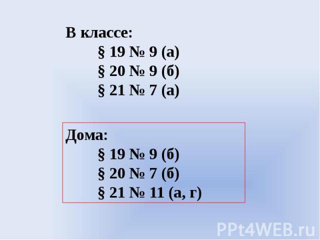В классе:§ 19 № 9 (а)§ 20 № 9 (б)§ 21 № 7 (а)Дома:§ 19 № 9 (б)§ 20 № 7 (б)§ 21 № 11 (а, г)