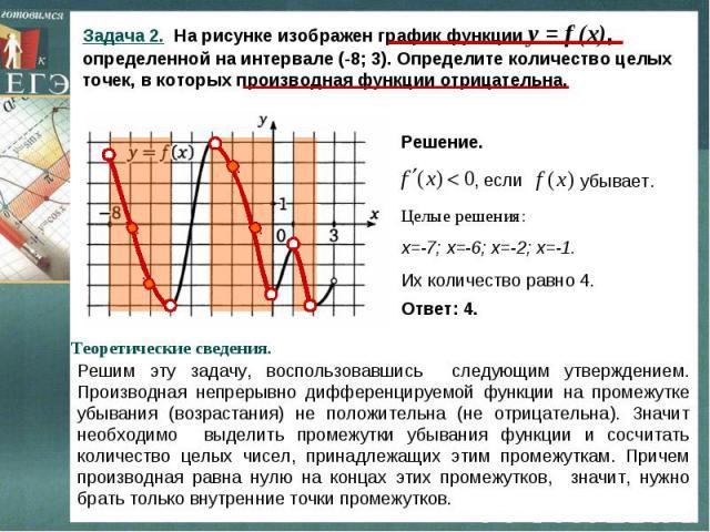 Задача 2. На рисунке изображен график функции y = f (x), определенной на интервале (-8; 3). Определите количество целых точек, в которых производная функции отрицательна. Решение. Целые решения: х=-7; х=-6; х=-2; х=-1. Их количество равно 4.Теоретич…