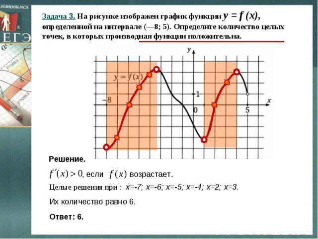 Задача 3. На рисунке изображен график функции y = f (x), определенной на интервале (—8; 5). Определите количество целых точек, в которых производная функции положительна. Решение. Целые решения при : х=-7; х=-6; х=-5; х=-4; х=2; х=3. Их количество р…