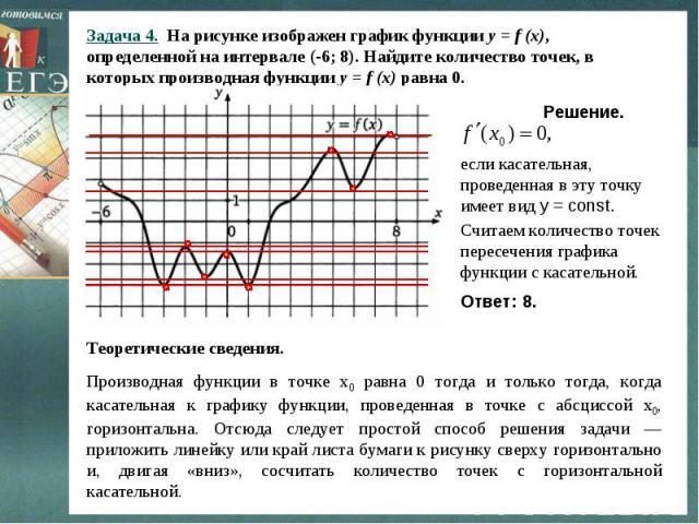 Задача 4. На рисунке изображен график функции y = f (x),определенной на интервале (-6; 8). Найдите количество точек, в которых производная функции y = f (x) равна 0. Решение. если касательная, проведенная в эту точку имеет вид у = const.Считаем коли…