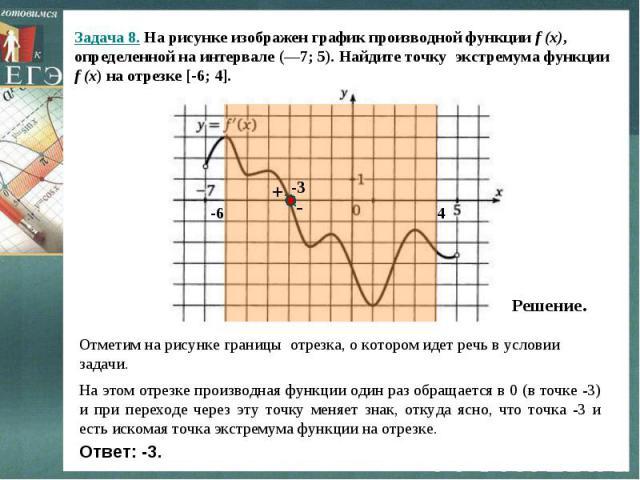 Задача 8. На рисунке изображен график производной функции f (x), определенной на интервале (—7; 5). Найдите точку экстремума функции f (x) на отрезке [-6; 4]. Решение.Отметим на рисунке границы отрезка, о котором идет речь в условии задачи.На этом о…