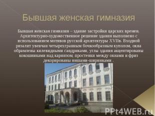 Бывшая женская гимназия Бывшая женская гимназия – здание застройки царских време