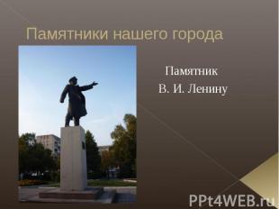 Памятники нашего города Памятник В. И. Ленину