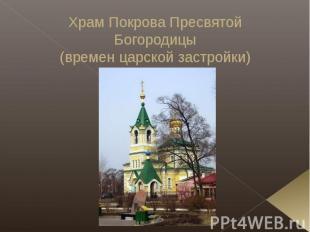 Храм Покрова Пресвятой Богородицы(времен царской застройки)