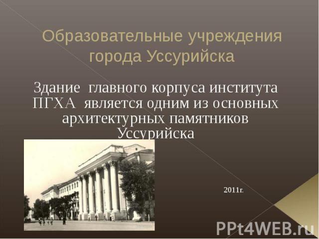 Образовательные учреждения города Уссурийска Здание главного корпуса института ПГХА является одним из основных архитектурных памятников Уссурийска 1961 г. 2011г.