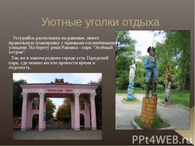 Уютные уголки отдыха Уссурийск расположен на равнине, имеет правильную планировку с прямыми озеленёнными улицами. На берегу реки Раковка - парк