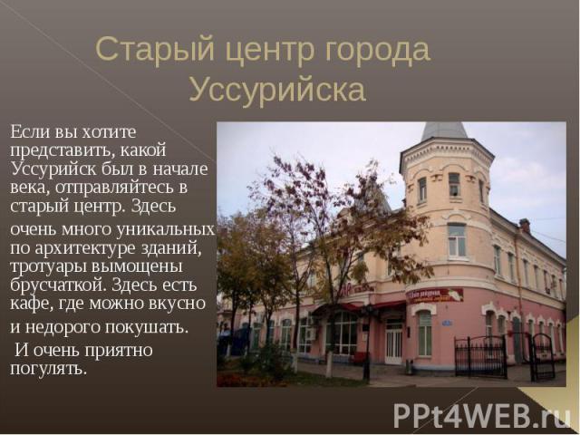 Старый центр города Уссурийска Если вы хотите представить, какой Уссурийск был в начале века, отправляйтесь в старый центр. Здесь очень много уникальных по архитектуре зданий, тротуары вымощены брусчаткой. Здесь есть кафе, где можно вкусно и недорог…