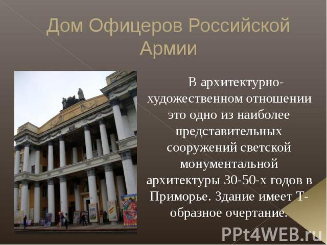 Дом Офицеров Российской Армии В архитектурно-художественном отношении это одно из наиболее представительных сооружений светской монументальной архитектуры 30-50-х годов в Приморье. Здание имеет Т-образное очертание.