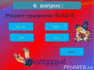 Решите уравнение 8х-5,6=0