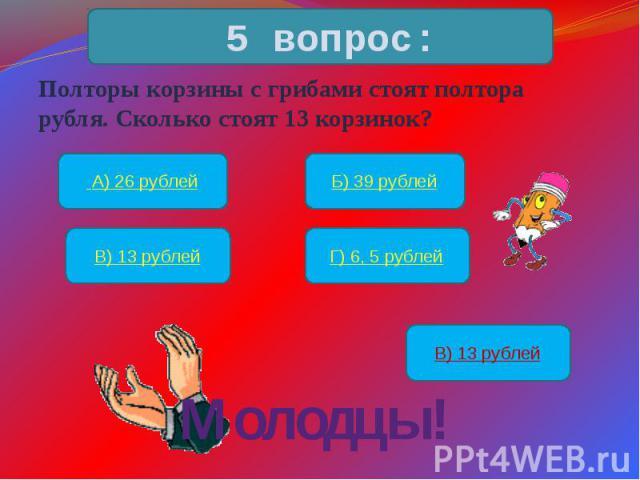 Полторы корзины с грибами стоят полтора рубля. Сколько стоят 13 корзинок?