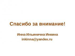 Спасибо за внимание! Инна Ильинична Инкинаinkinna@yandex.ru