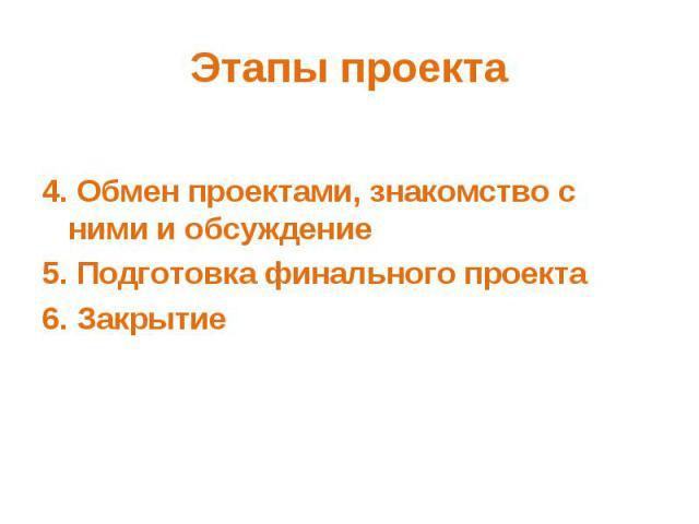 Этапы проекта 4. Обмен проектами, знакомство с ними и обсуждение5. Подготовка финального проекта6. Закрытие