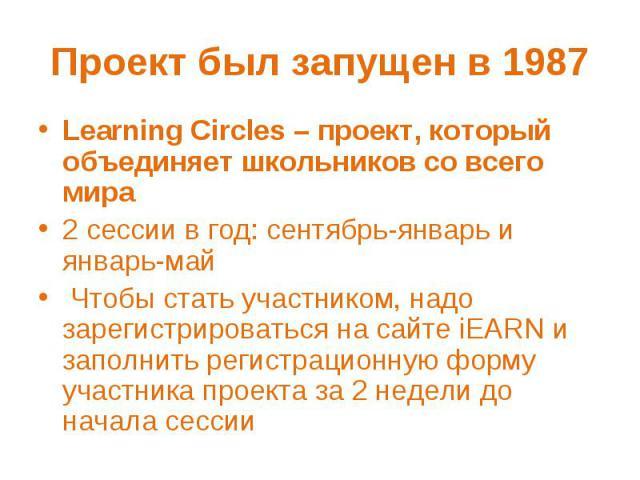 Проект был запущен в 1987 Learning Circles – проект, который объединяет школьников со всего мира2 сессии в год: сентябрь-январь и январь-май Чтобы стать участником, надо зарегистрироваться на сайте iEARN и заполнить регистрационную форму участника п…