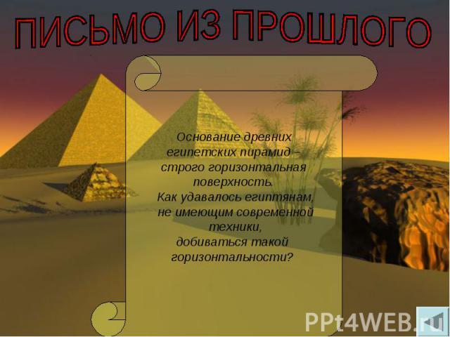 ПИСЬМО ИЗ ПРОШЛОГО Основание древних египетских пирамид – строго горизонтальнаяповерхность. Как удавалось египтянам, не имеющим современной техники,добиваться такой горизонтальности?