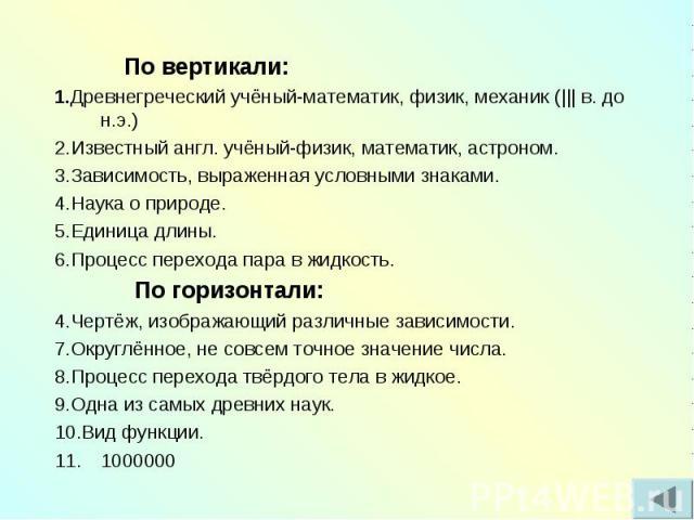 По вертикали:1.Древнегреческий учёный-математик, физик, механик (    в. до н.э.)2.Известный англ. учёный-физик, математик, астроном.3.Зависимость, выраженная условными знаками.4.Наука о природе.5.Единица длины.6.Процесс перехода пара в жидкость. По …
