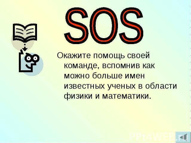 SOS Окажите помощь своей команде, вспомнив как можно больше имен известных ученых в области физики и математики.
