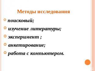 Методы исследования поисковый; изучение литературы; эксперимент ; анкетирование;