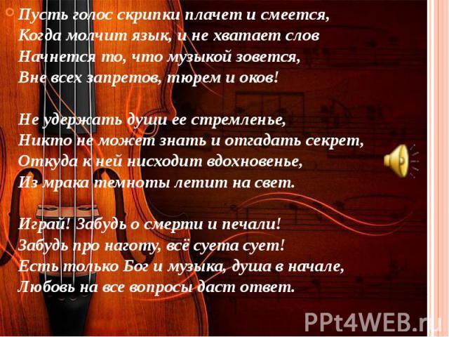 Пусть голос скрипки плачет и смеется,Когда молчит язык, и не хватает словНачнется то, что музыкой зовется,Вне всех запретов, тюрем и оков!Не удержать души ее стремленье,Никто не может знать и отгадать секрет,Откуда к ней нисходит вдохновенье,…