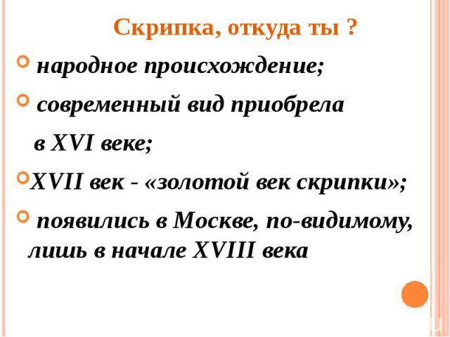 Скрипка, откуда ты ? народное происхождение; современный вид приобрела в XVI веке;XVII век - «золотой век скрипки»; появились в Москве, по-видимому, лишь в начале XVIII века