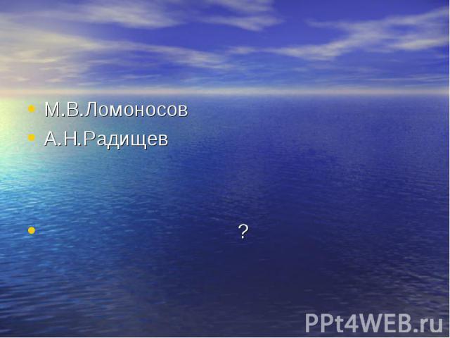 М.В.ЛомоносовА.Н.Радищев ?