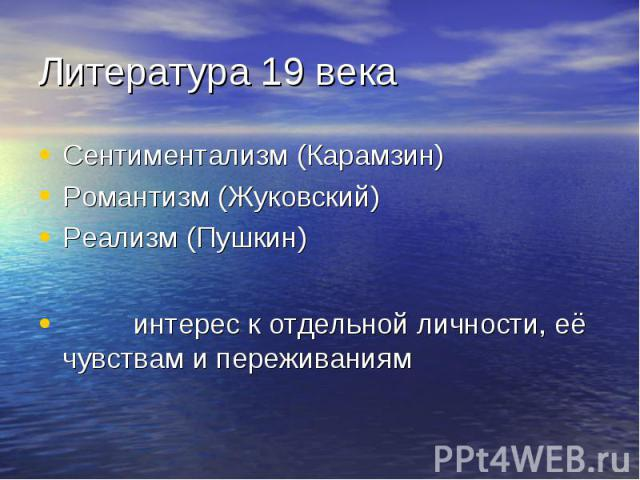 Литература 19 века Сентиментализм (Карамзин)Романтизм (Жуковский)Реализм (Пушкин) интерес к отдельной личности, её чувствам и переживаниям