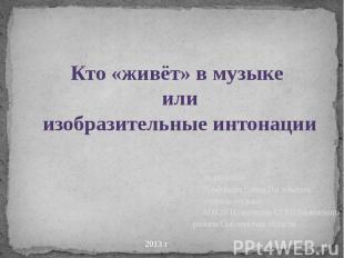 Кто «живёт» в музыке илиизобразительные интонации Выполнила Платонова Елена Васи
