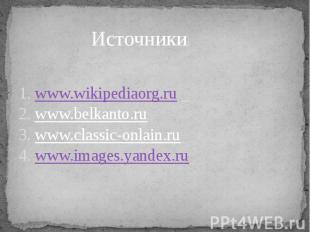 Источники: 1. www.wikipediaorg.ru 2. www.belkanto.ru3. www.classic-onlain.ru 4.