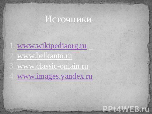 Источники: 1. www.wikipediaorg.ru 2. www.belkanto.ru3. www.classic-onlain.ru 4. www.images.yandex.ru