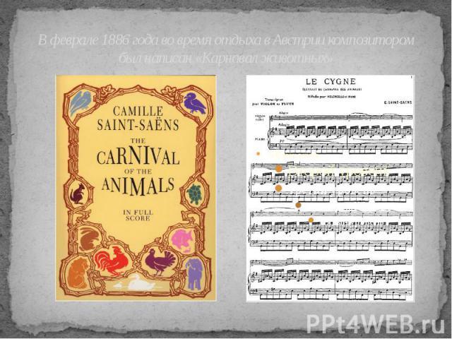 В феврале 1886 года во время отдыха в Австрии композитором был написан «Карнавал животных»