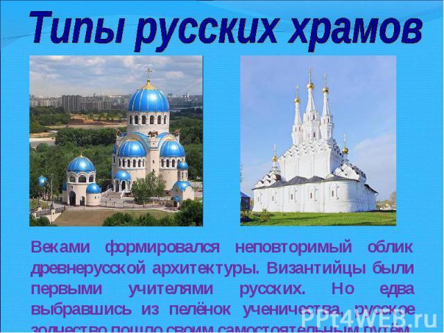 Типы русских храмовВеками формировался неповторимый облик древнерусской архитектуры. Византийцы были первыми учителями русских. Но едва выбравшись из пелёнок ученичества, русское зодчество пошло своим самостоятельным путём.