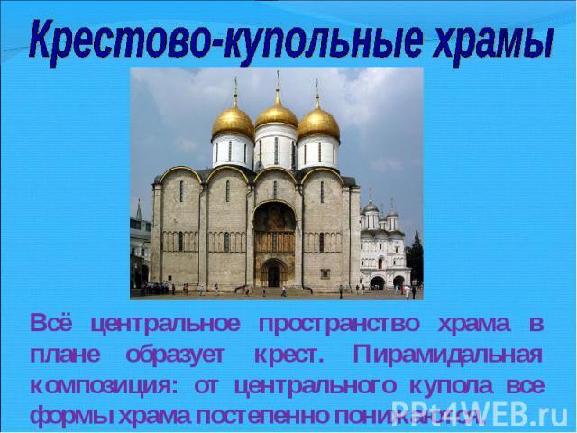 Крестово-купольные храмыВсё центральное пространство храма в плане образует крест. Пирамидальная композиция: от центрального купола все формы храма постепенно понижаются.