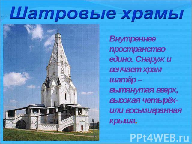 Шатровые храмыВнутреннее пространство едино. Снаружи венчает храм шатёр – вытянутая вверх, высокая четырёх- или восьмигранная крыша.