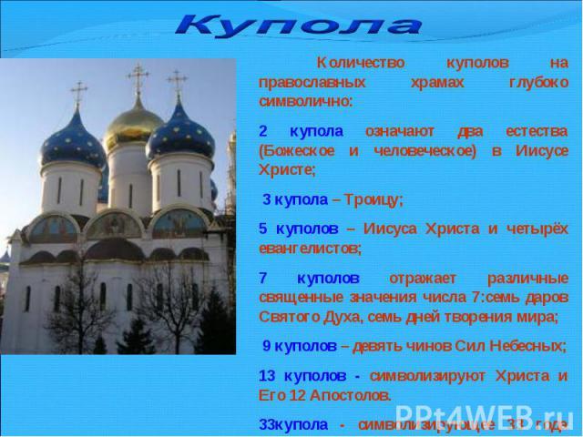 Купола Количество куполов на православных храмах глубоко символично:2 купола означают два естества (Божеское и человеческое) в Иисусе Христе; 3 купола – Троицу; 5 куполов – Иисуса Христа и четырёх евангелистов;7 куполов отражает различные священные …