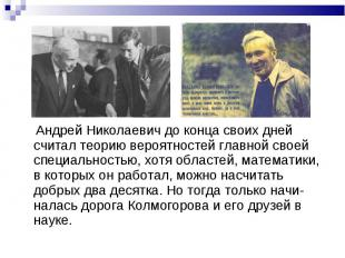 Андрей Николаевич до конца своих дней считал теорию вероятностей главной своей с