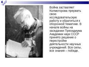Война заставляет Колмогорова прервать свою исследовательскую работу и обратиться