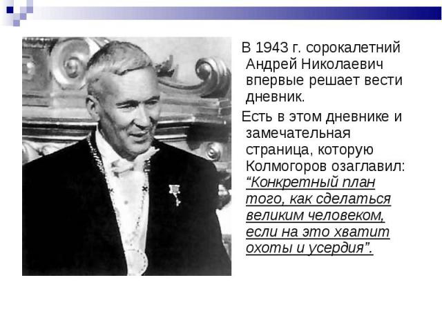 """В 1943г. сорокалетний Андрей Николаевич впервые решает вести дневник. Есть в этом дневнике и замечательная страница, которую Колмогоров озаглавил: """"Конкретный план того, как сделаться великим человеком, если на это хватит охоты и усердия""""."""