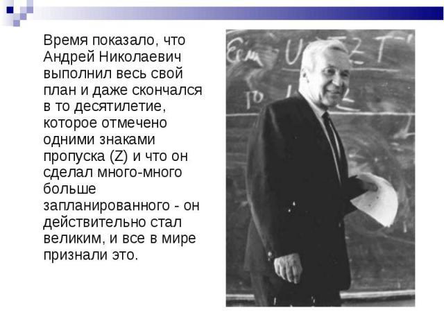 Время показало, что Андрей Николаевич выполнил весь свой план и даже скончался в то десятилетие, которое отмечено одними знаками пропуска (Z) и что он сделал много-много больше запланированного - он действительно стал великим, и все в мире признали это.