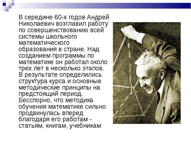 В середине 60-х годов Андрей Николаевич возглавил работу по совершенствованию всей системы школьного математического образования в стране. Над созданием программы по математике он работал около трех лет в несколько этапов. В результате определились …