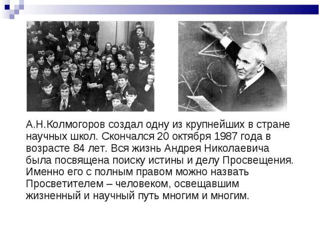 А.Н.Колмогоров создал одну из крупнейших в стране научных школ. Скончался 20 октября 1987 года в возрасте 84 лет. Вся жизнь Андрея Николаевича была посвящена поиску истины и делу Просвещения. Именно его с полным правом можно назвать Просветителем – …